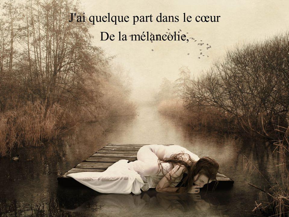 J ai quelque part dans le cœur De la mélancolie,