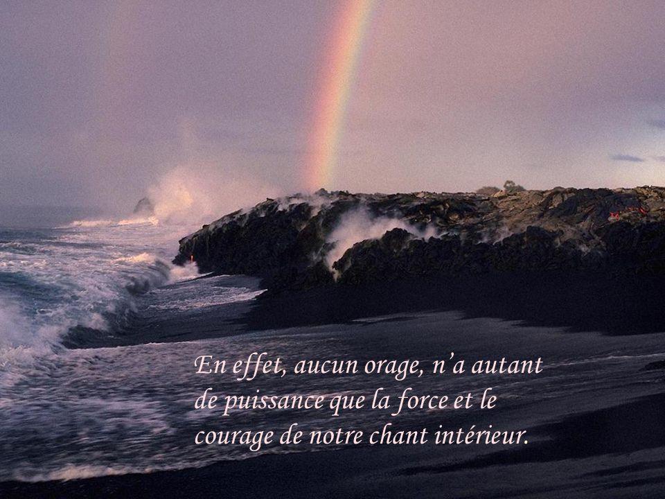 En effet, aucun orage, n'a autant de puissance que la force et le courage de notre chant intérieur.