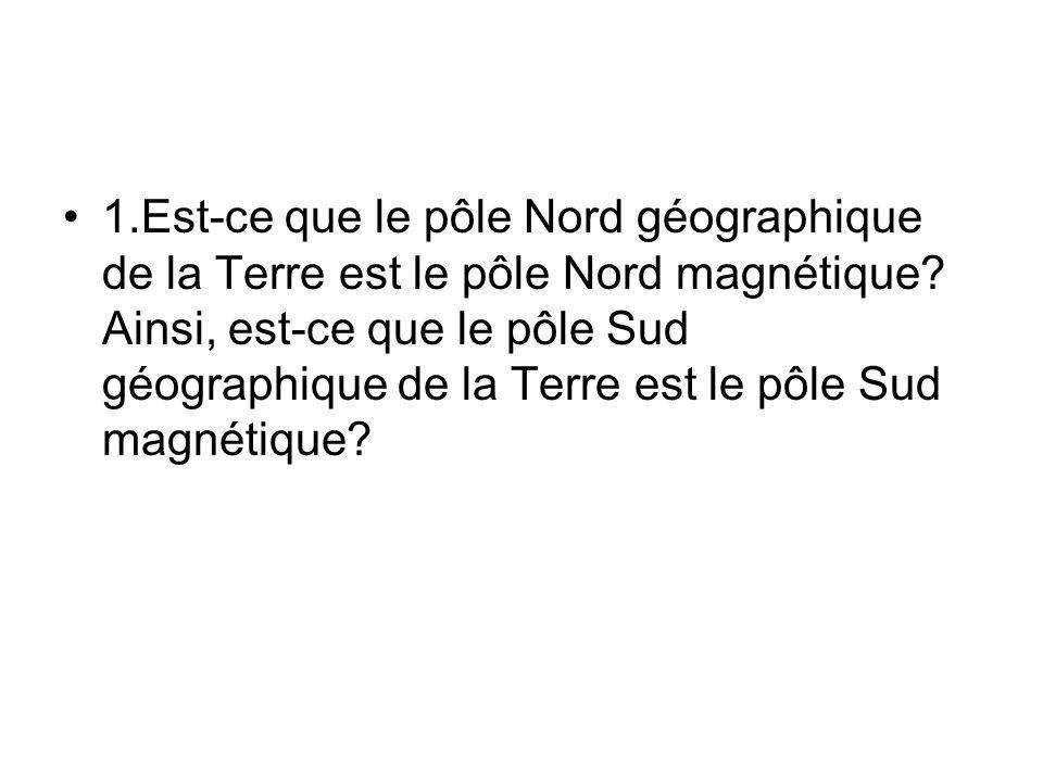 1.Est-ce que le pôle Nord géographique de la Terre est le pôle Nord magnétique.