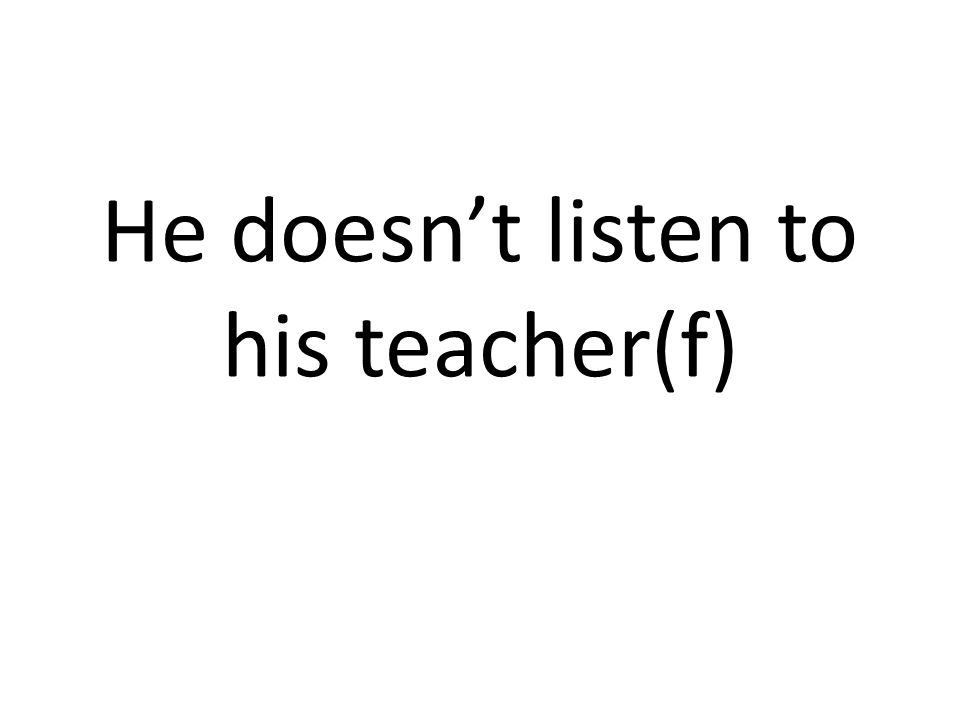 He doesn't listen to his teacher(f)
