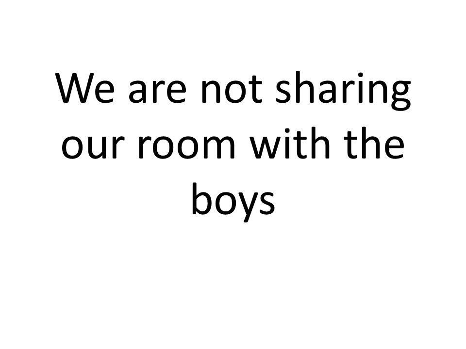 We are not sharing our room with the boys