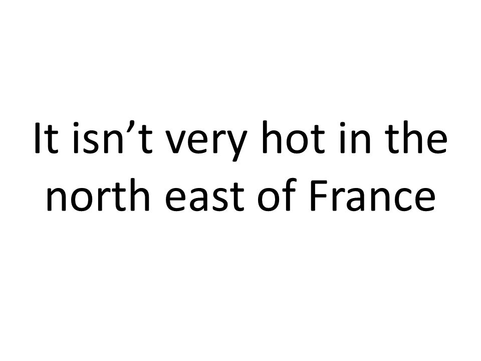It isn't very hot in the north east of France