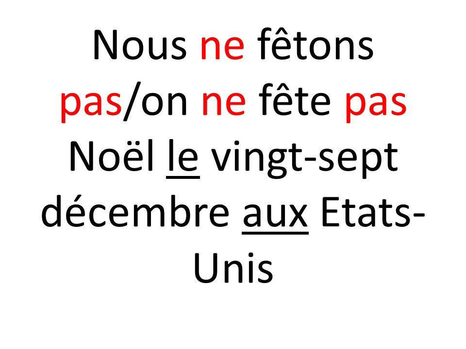 Nous ne fêtons pas/on ne fête pas Noël le vingt-sept décembre aux Etats-Unis