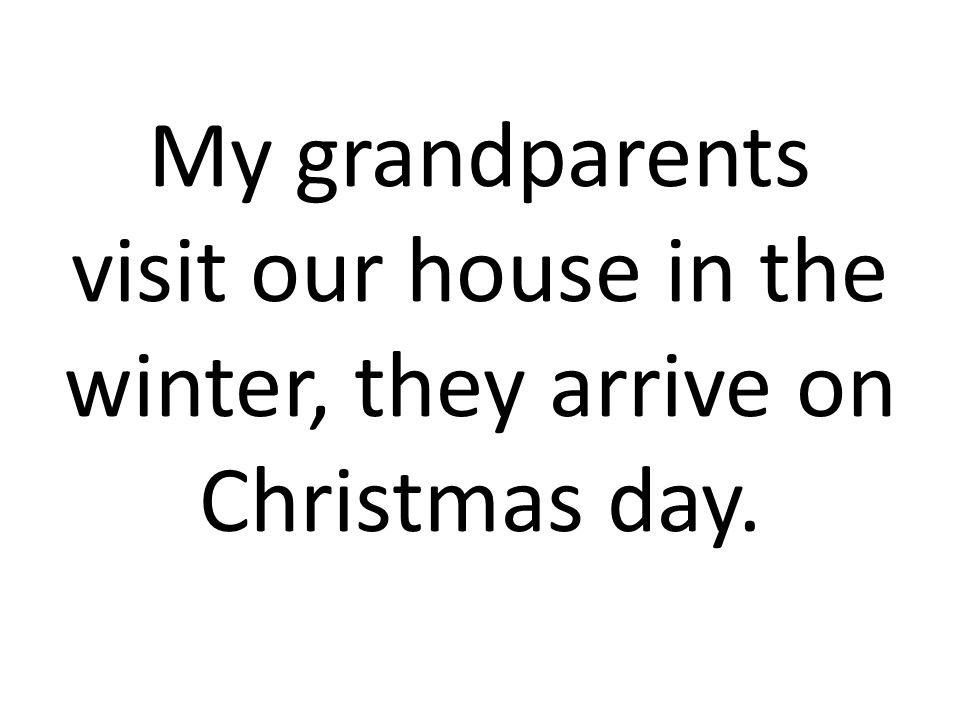 My grandparents visit our house in the winter, they arrive on Christmas day.