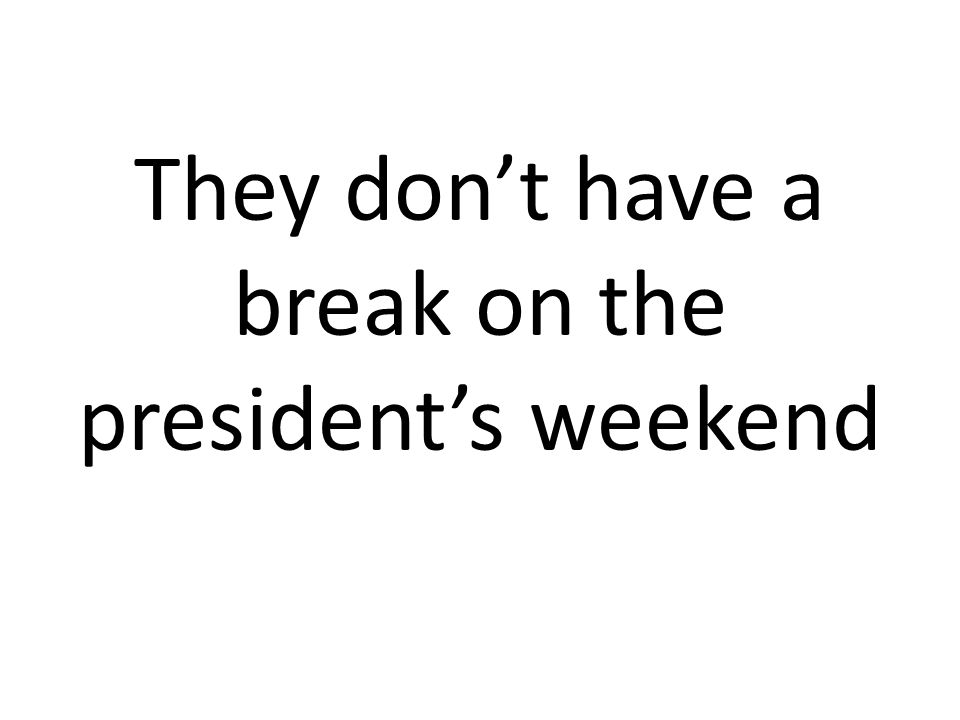 They don't have a break on the president's weekend