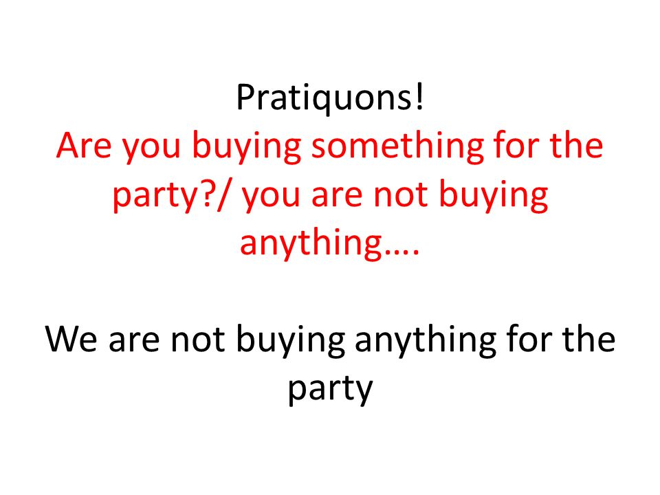 Pratiquons. Are you buying something for the party