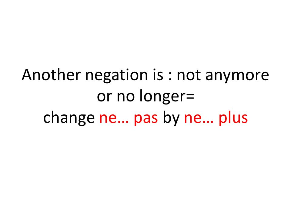 Another negation is : not anymore or no longer= change ne… pas by ne… plus