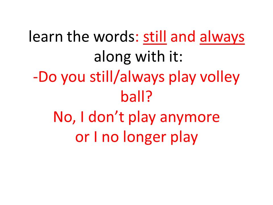 learn the words: still and always along with it: -Do you still/always play volley ball.