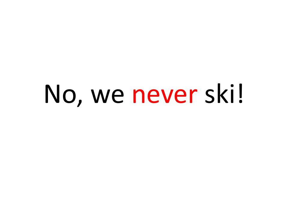 No, we never ski!
