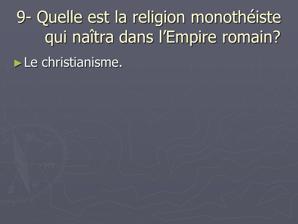 9- Quelle est la religion monothéiste qui naîtra dans l'Empire romain