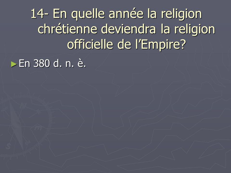 14- En quelle année la religion chrétienne deviendra la religion officielle de l'Empire
