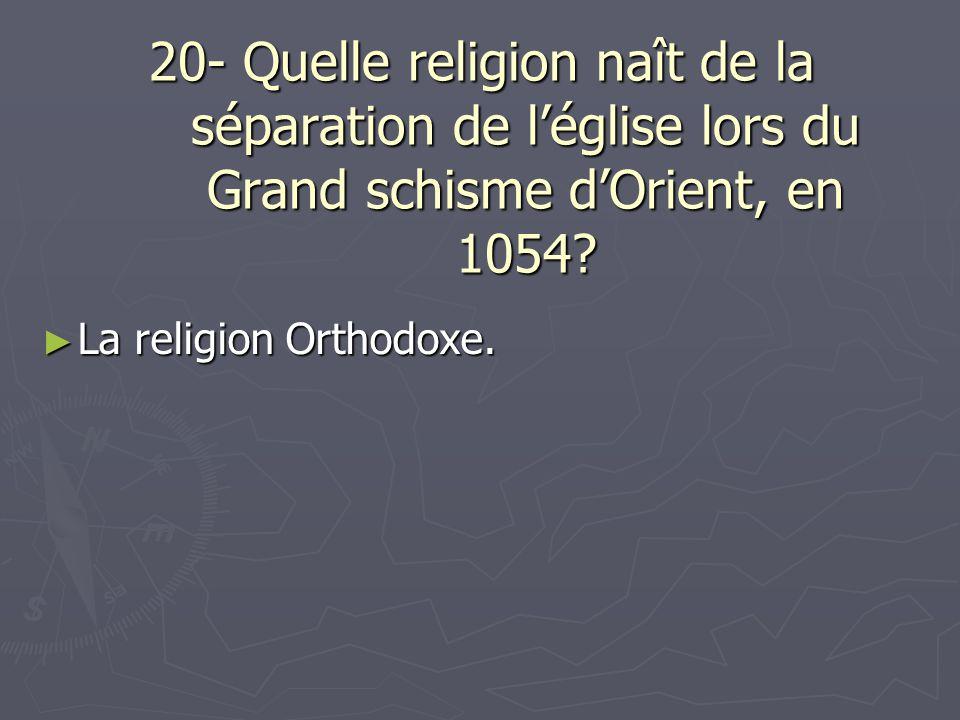 20- Quelle religion naît de la séparation de l'église lors du Grand schisme d'Orient, en 1054