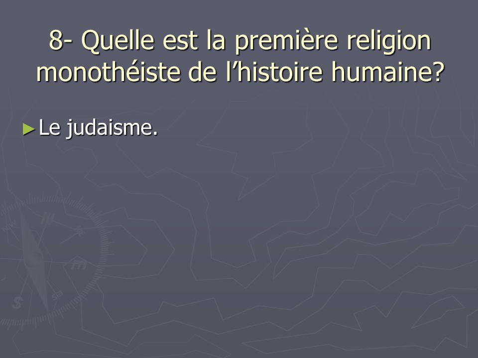8- Quelle est la première religion monothéiste de l'histoire humaine