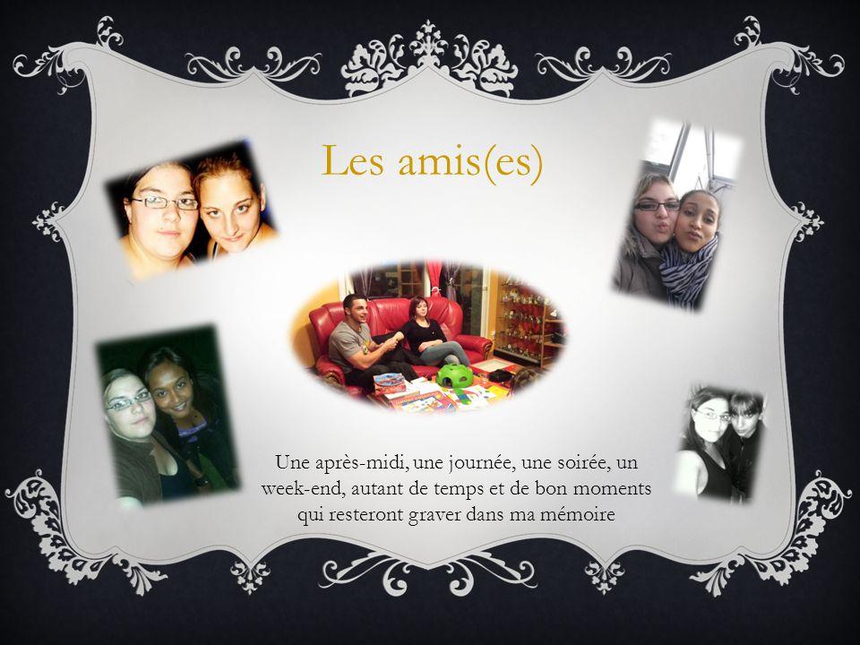 Les amis(es) Une après-midi, une journée, une soirée, un week-end, autant de temps et de bon moments qui resteront graver dans ma mémoire.