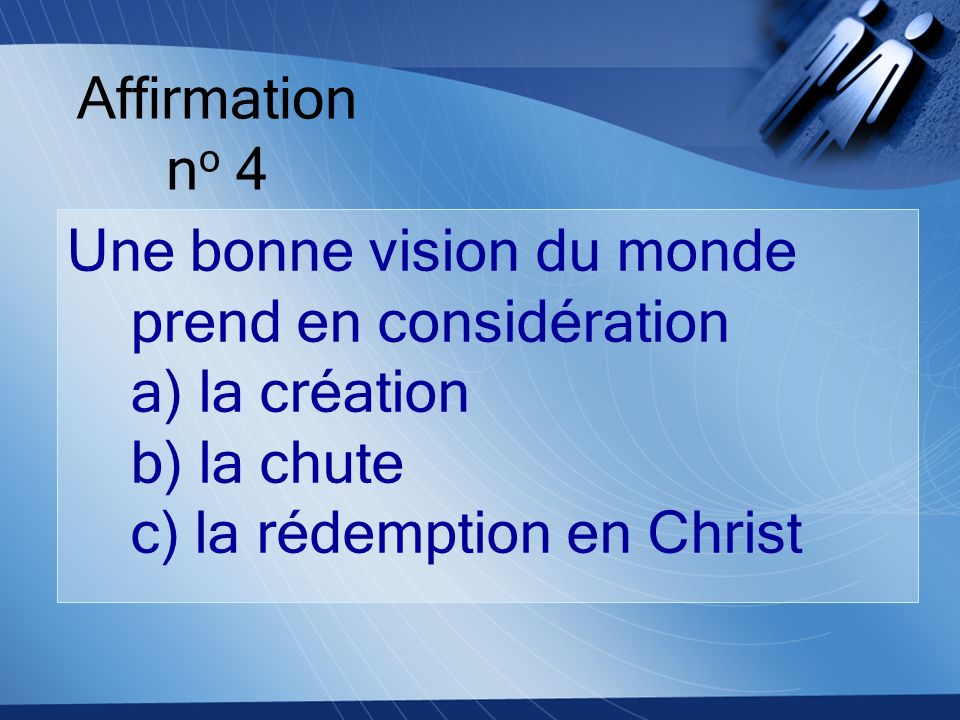 Affirmation no 4 Une bonne vision du monde prend en considération a) la création b) la chute c) la rédemption en Christ.