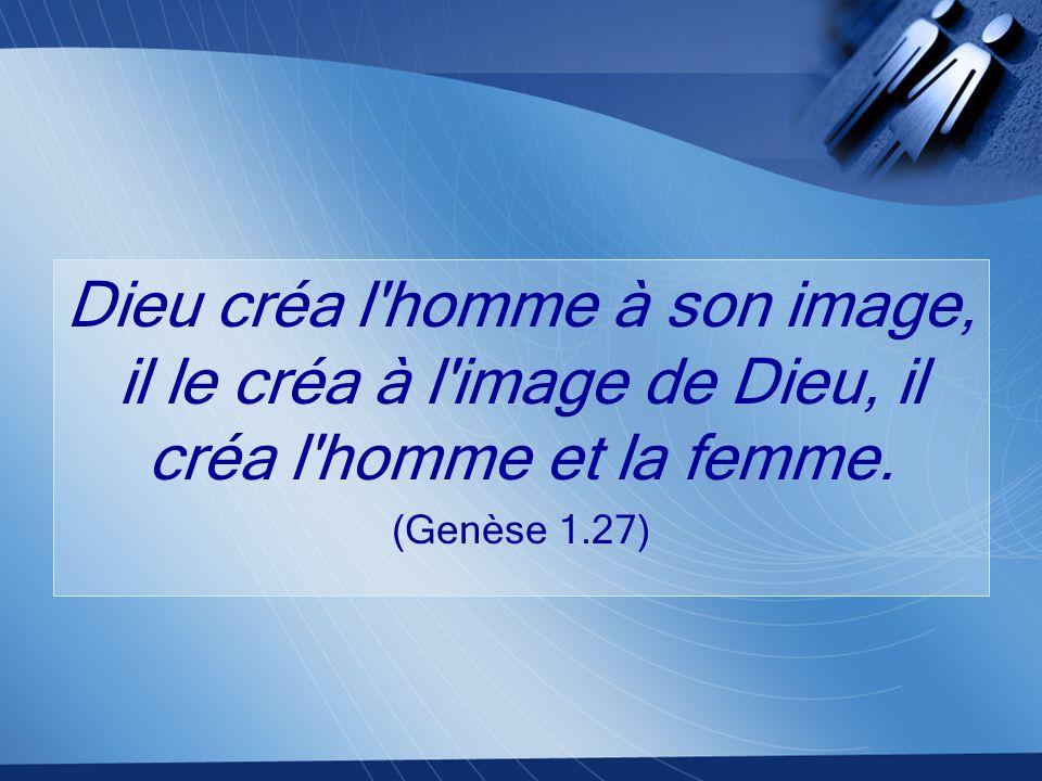 Dieu créa l homme à son image, il le créa à l image de Dieu, il créa l homme et la femme.