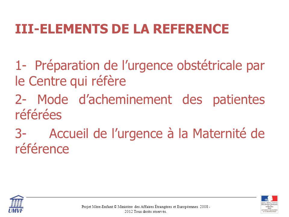 III-ELEMENTS DE LA REFERENCE 1- Préparation de l'urgence obstétricale par le Centre qui réfère 2- Mode d'acheminement des patientes référées 3- Accueil de l'urgence à la Maternité de référence