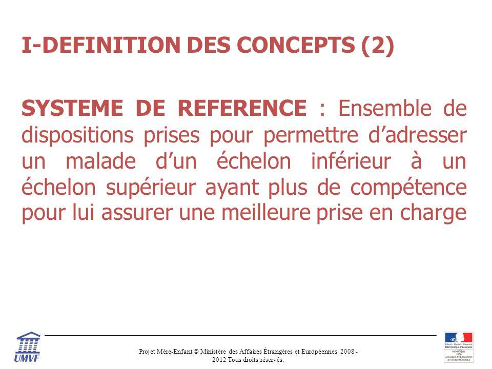 I-DEFINITION DES CONCEPTS (2) SYSTEME DE REFERENCE : Ensemble de dispositions prises pour permettre d'adresser un malade d'un échelon inférieur à un échelon supérieur ayant plus de compétence pour lui assurer une meilleure prise en charge