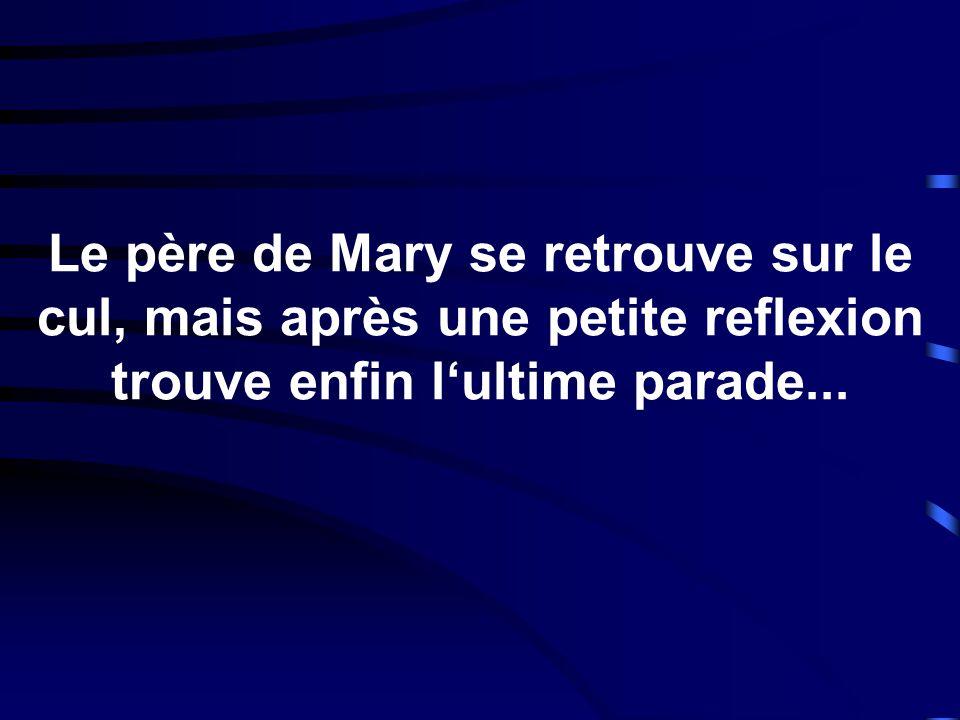 Le père de Mary se retrouve sur le cul, mais après une petite reflexion trouve enfin l'ultime parade...