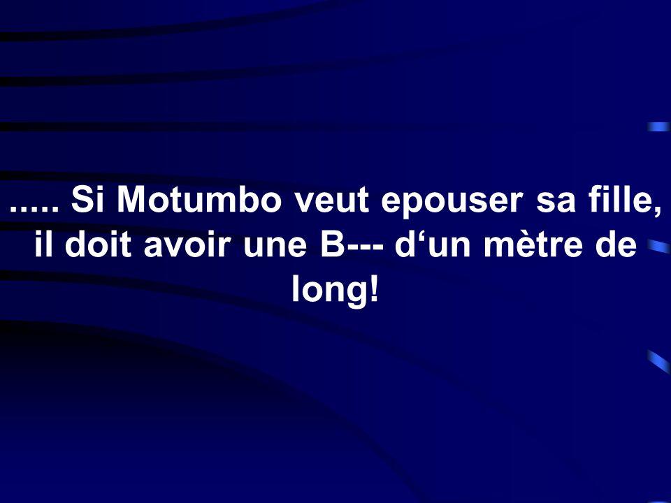..... Si Motumbo veut epouser sa fille, il doit avoir une B--- d'un mètre de long!