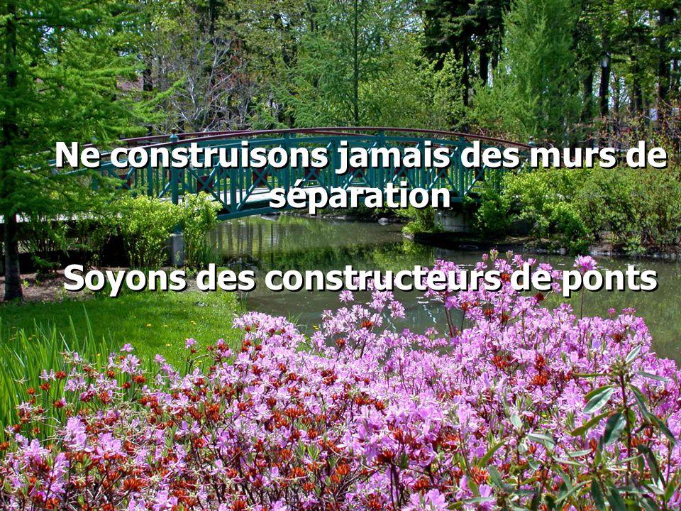 Ne construisons jamais des murs de séparation Soyons des constructeurs de ponts