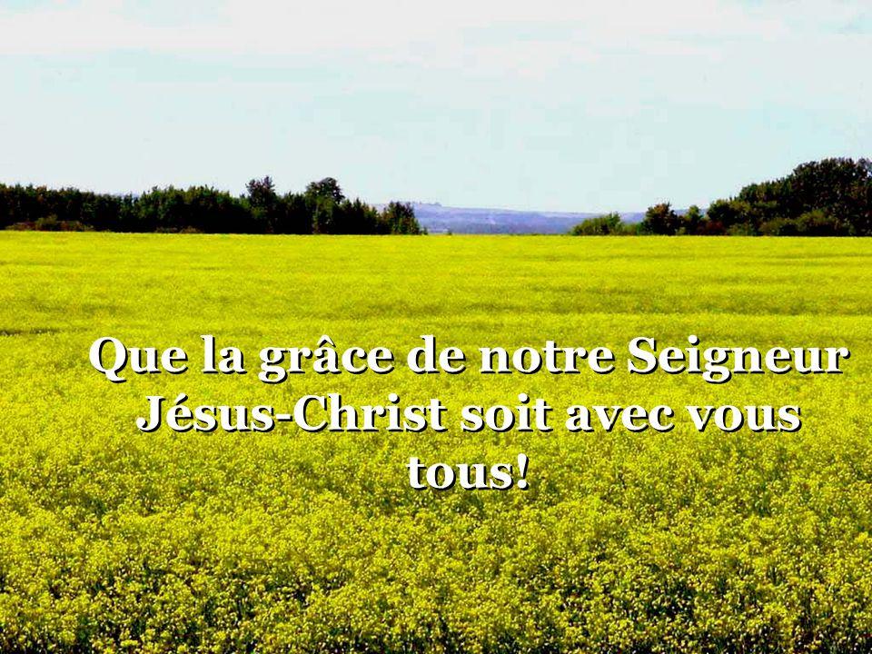 Que la grâce de notre Seigneur Jésus-Christ soit avec vous tous!