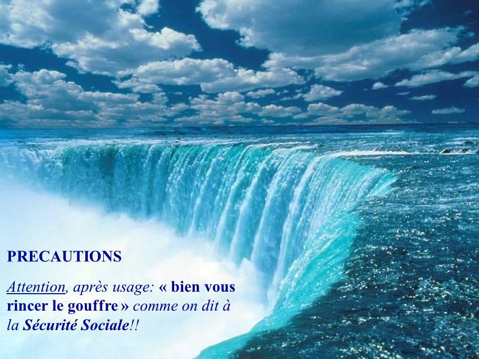 PRECAUTIONS Attention, après usage: « bien vous rincer le gouffre » comme on dit à la Sécurité Sociale!!