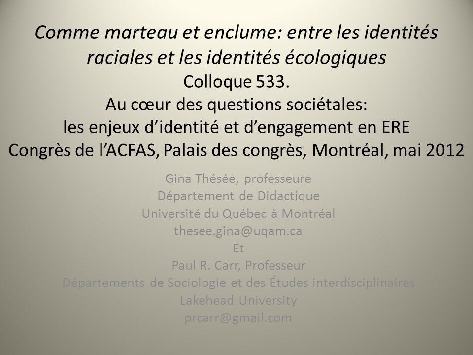 Comme marteau et enclume: entre les identités raciales et les identités écologiques Colloque 533. Au cœur des questions sociétales: les enjeux d'identité et d'engagement en ERE Congrès de l'ACFAS, Palais des congrès, Montréal, mai 2012