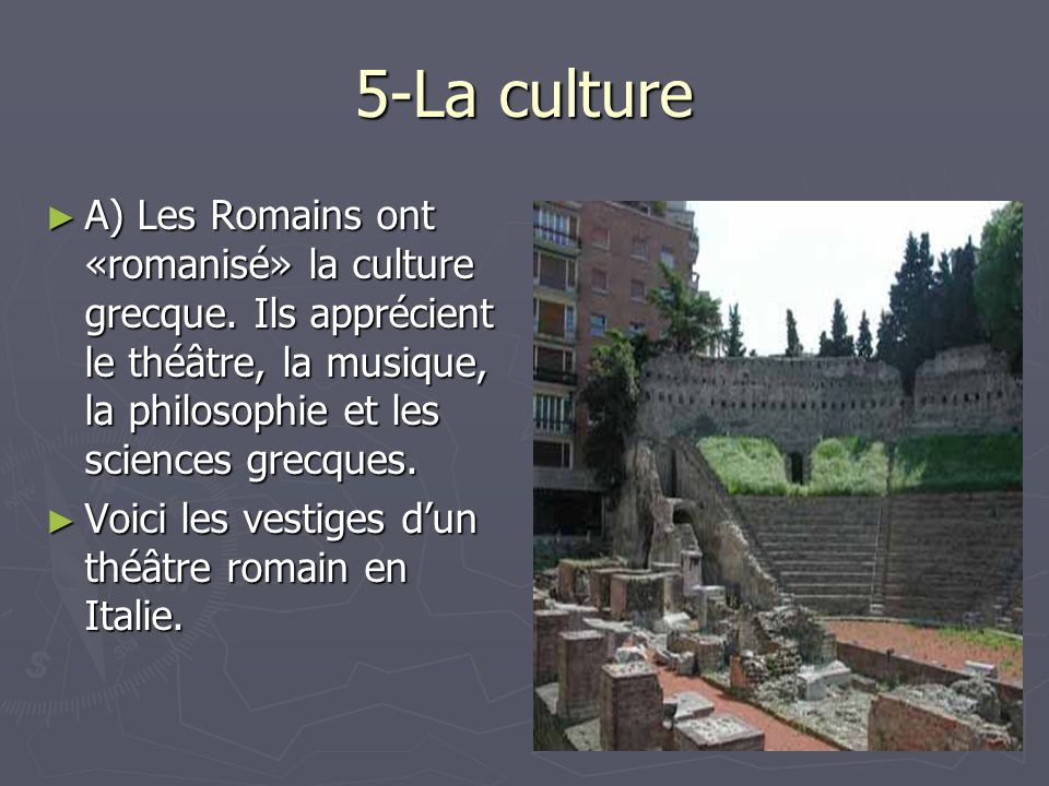 5-La culture A) Les Romains ont «romanisé» la culture grecque. Ils apprécient le théâtre, la musique, la philosophie et les sciences grecques.