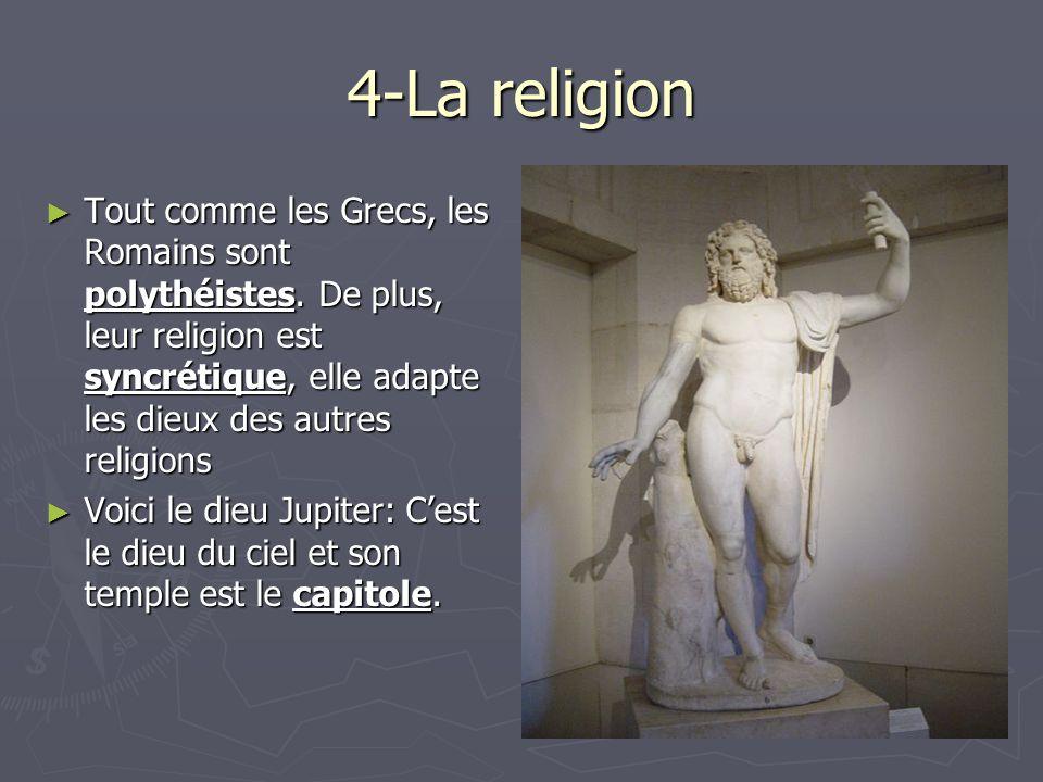 4-La religion Tout comme les Grecs, les Romains sont polythéistes. De plus, leur religion est syncrétique, elle adapte les dieux des autres religions.