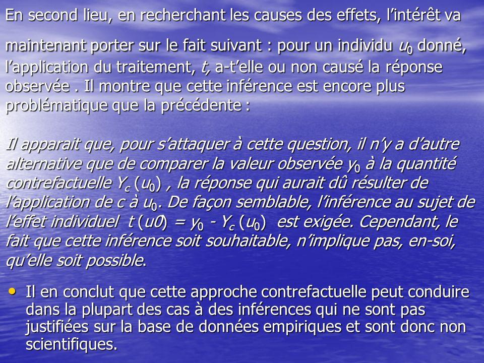 En second lieu, en recherchant les causes des effets, l'intérêt va maintenant porter sur le fait suivant : pour un individu u0 donné, l'application du traitement, t, a-t'elle ou non causé la réponse observée . Il montre que cette inférence est encore plus problématique que la précédente : Il apparait que, pour s'attaquer à cette question, il n'y a d'autre alternative que de comparer la valeur observée y0 à la quantité contrefactuelle Yc (u0) , la réponse qui aurait dû résulter de l'application de c à u0. De façon semblable, l'inférence au sujet de l'effet individuel t (u0) = y0 - Yc (u0) est exigée. Cependant, le fait que cette inférence soit souhaitable, n'implique pas, en-soi, qu'elle soit possible.