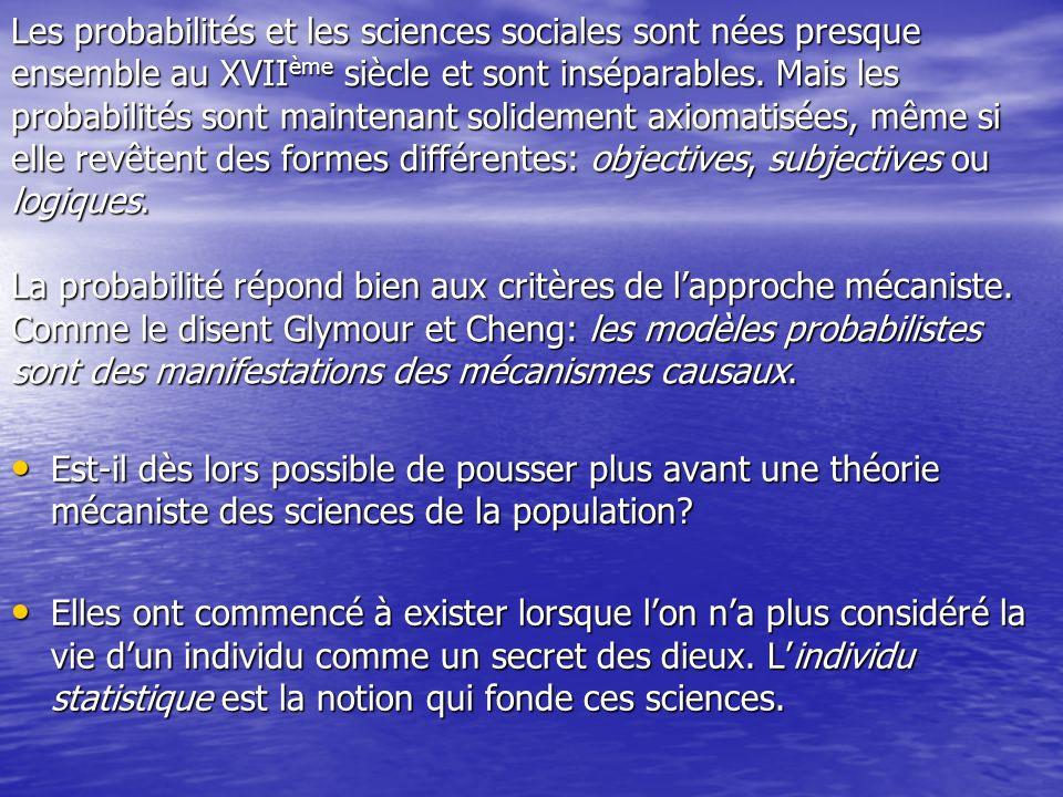 Les probabilités et les sciences sociales sont nées presque ensemble au XVIIème siècle et sont inséparables. Mais les probabilités sont maintenant solidement axiomatisées, même si elle revêtent des formes différentes: objectives, subjectives ou logiques. La probabilité répond bien aux critères de l'approche mécaniste. Comme le disent Glymour et Cheng: les modèles probabilistes sont des manifestations des mécanismes causaux.