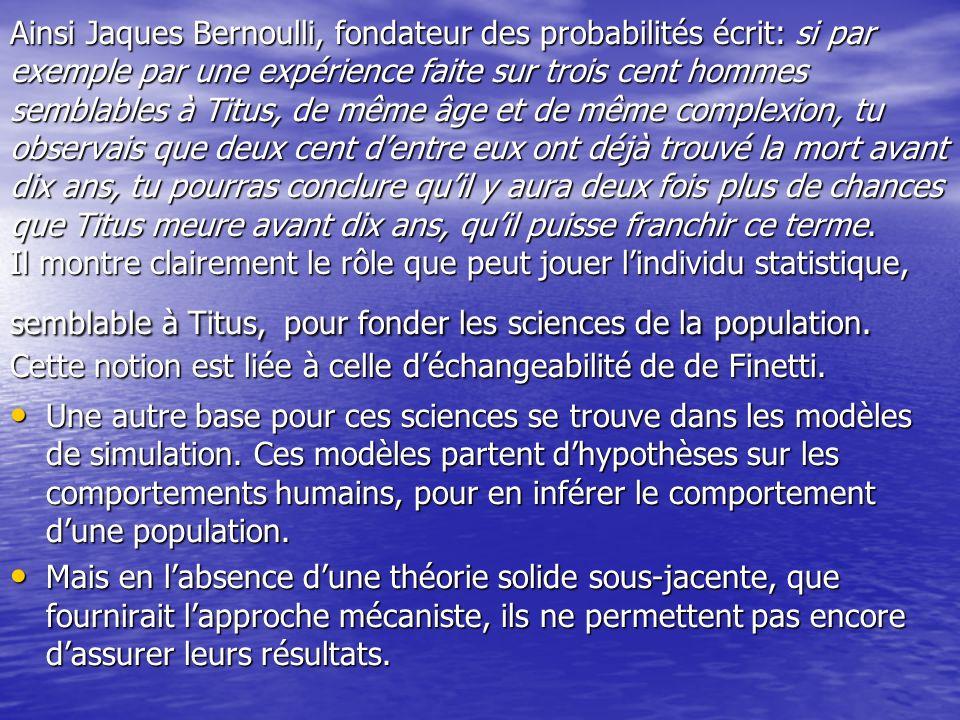 Ainsi Jaques Bernoulli, fondateur des probabilités écrit: si par exemple par une expérience faite sur trois cent hommes semblables à Titus, de même âge et de même complexion, tu observais que deux cent d'entre eux ont déjà trouvé la mort avant dix ans, tu pourras conclure qu'il y aura deux fois plus de chances que Titus meure avant dix ans, qu'il puisse franchir ce terme. Il montre clairement le rôle que peut jouer l'individu statistique, semblable à Titus, pour fonder les sciences de la population. Cette notion est liée à celle d'échangeabilité de de Finetti.
