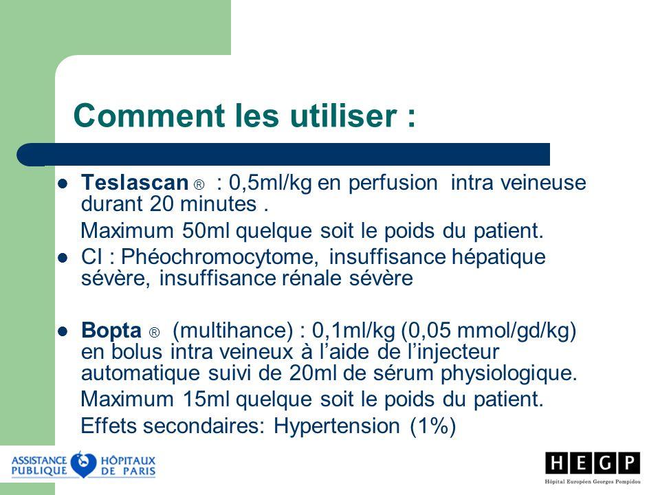 Comment les utiliser : Teslascan ® : 0,5ml/kg en perfusion intra veineuse durant 20 minutes . Maximum 50ml quelque soit le poids du patient.