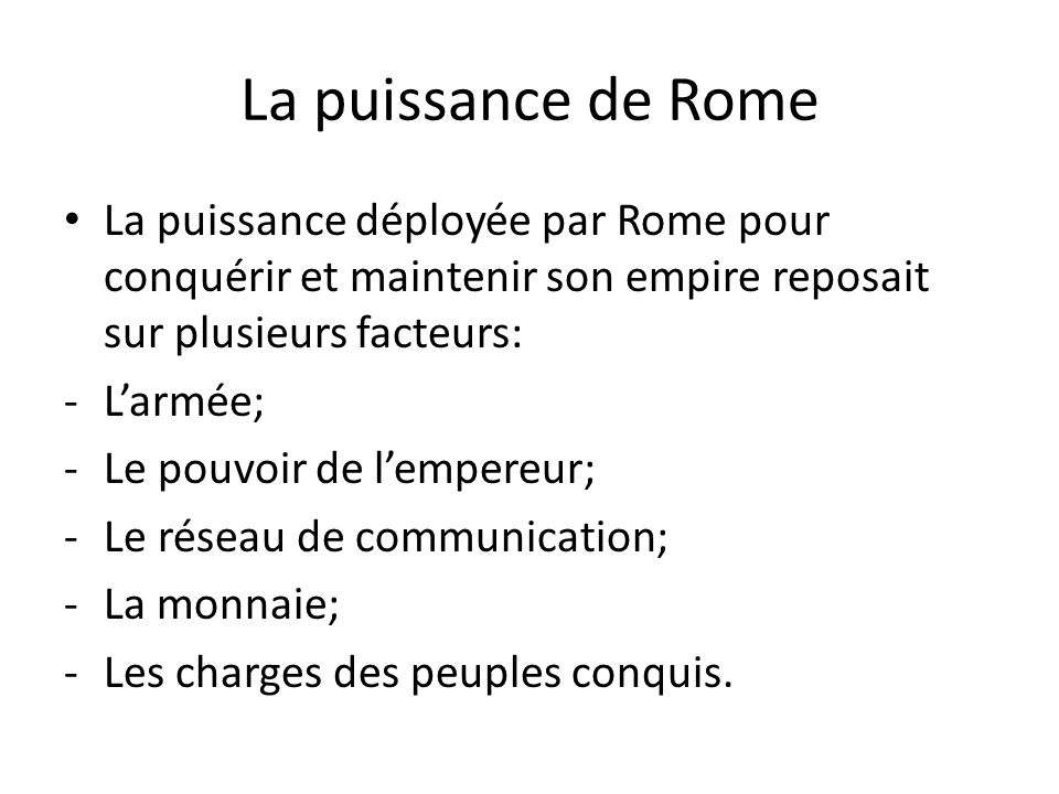 La puissance de Rome La puissance déployée par Rome pour conquérir et maintenir son empire reposait sur plusieurs facteurs: