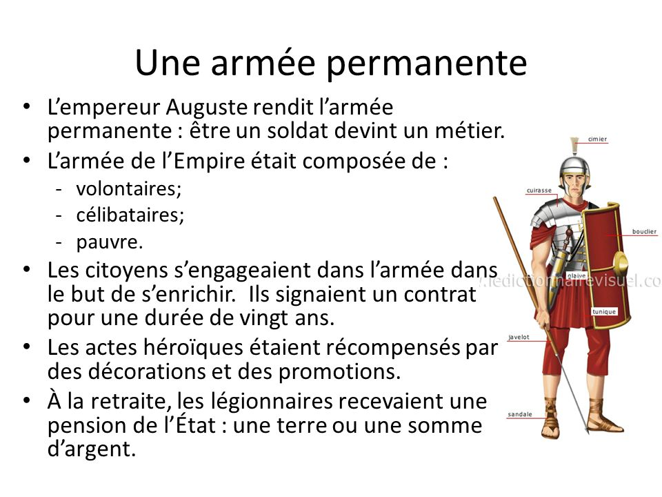 Une armée permanente L'empereur Auguste rendit l'armée permanente : être un soldat devint un métier.
