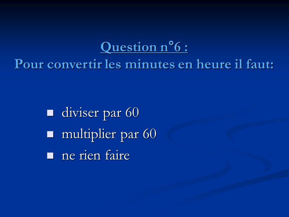 Question n°6 : Pour convertir les minutes en heure il faut: