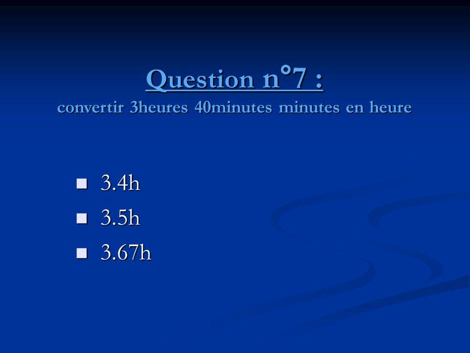 Question n°7 : convertir 3heures 40minutes minutes en heure