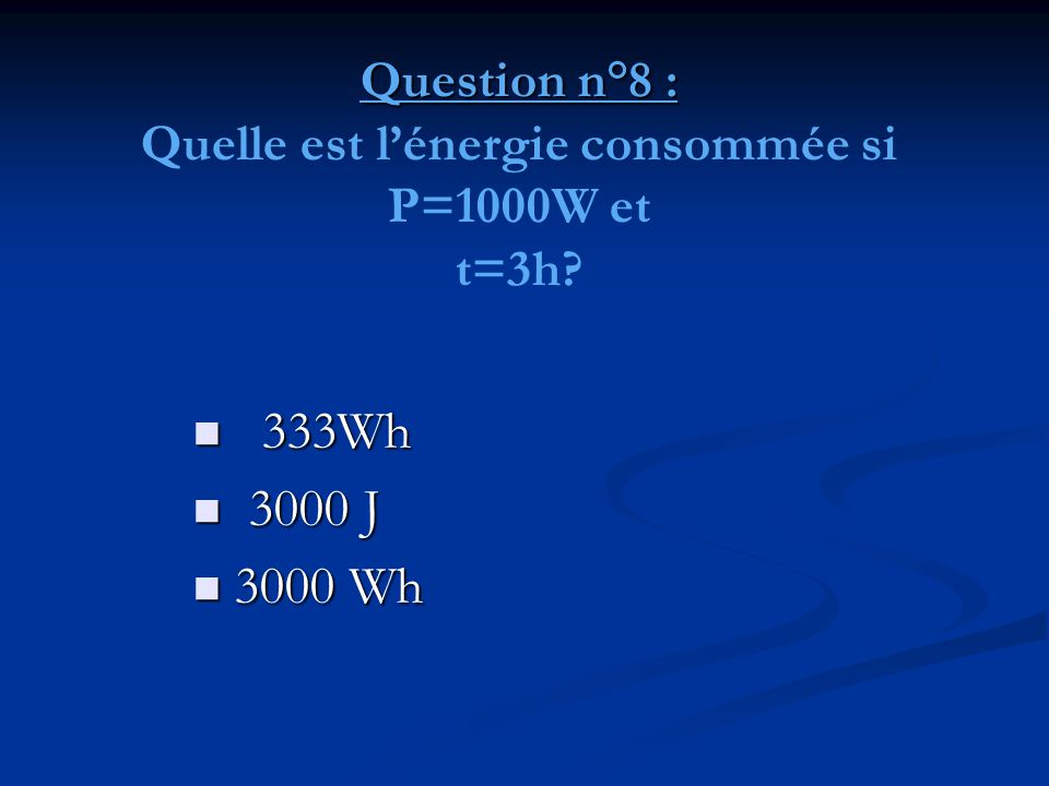 Question n°8 : Quelle est l'énergie consommée si P=1000W et t=3h