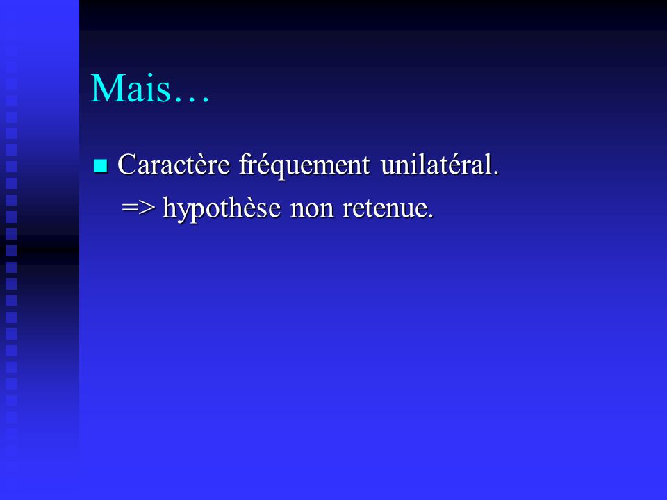 Mais… Caractère fréquement unilatéral. => hypothèse non retenue.