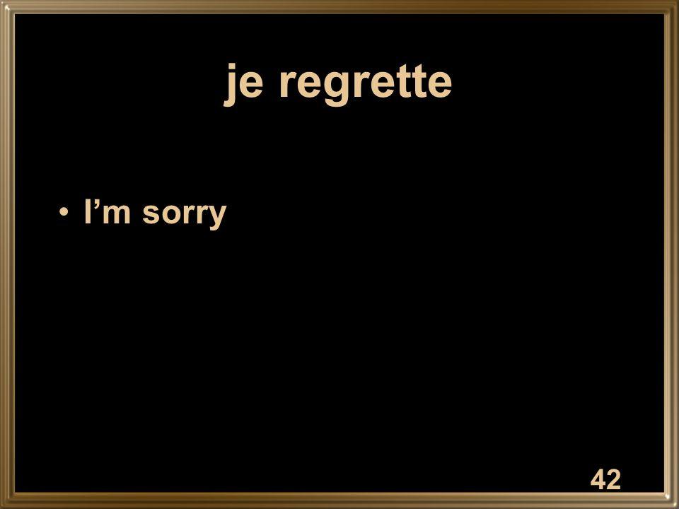 je regrette I'm sorry