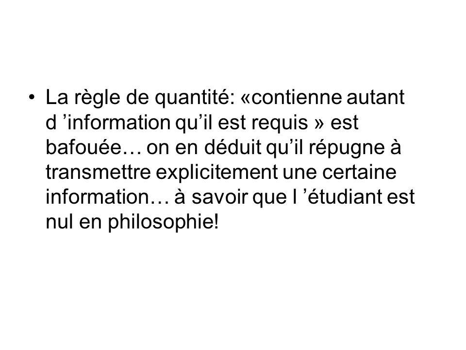 La règle de quantité: «contienne autant d 'information qu'il est requis » est bafouée… on en déduit qu'il répugne à transmettre explicitement une certaine information… à savoir que l 'étudiant est nul en philosophie!