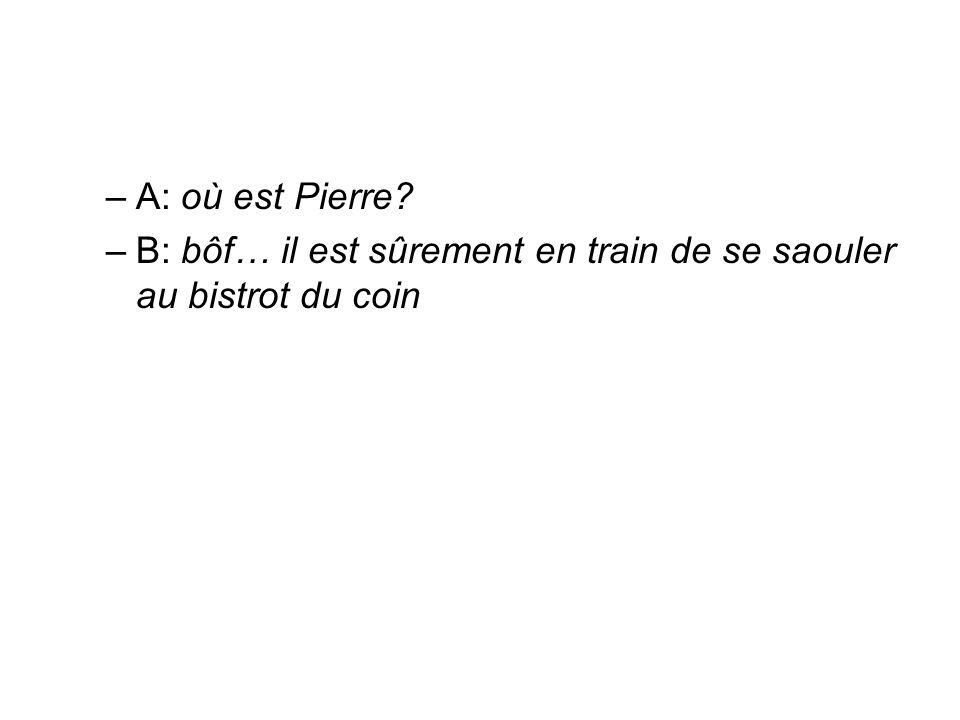 A: où est Pierre B: bôf… il est sûrement en train de se saouler au bistrot du coin
