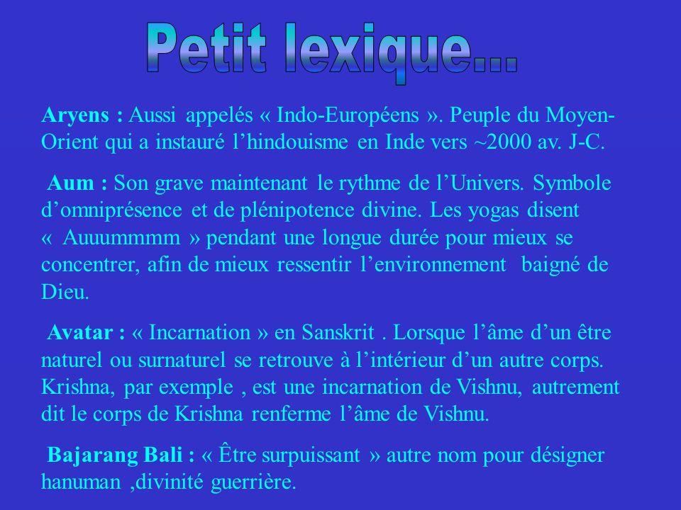 Petit lexique...Aryens : Aussi appelés « Indo-Européens ». Peuple du Moyen-Orient qui a instauré l'hindouisme en Inde vers ~2000 av. J-C.