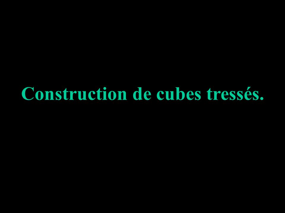 Construction de cubes tressés.