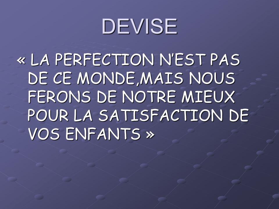 DEVISE « LA PERFECTION N'EST PAS DE CE MONDE,MAIS NOUS FERONS DE NOTRE MIEUX POUR LA SATISFACTION DE VOS ENFANTS »