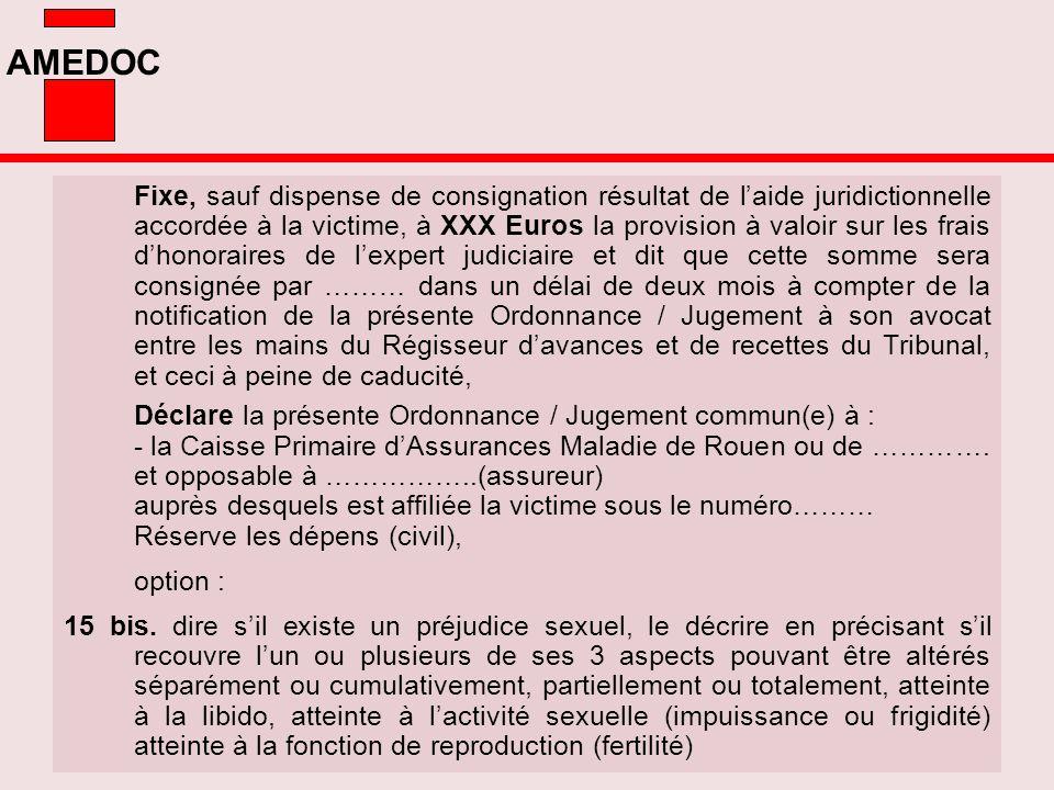 Fixe, sauf dispense de consignation résultat de l'aide juridictionnelle accordée à la victime, à XXX Euros la provision à valoir sur les frais d'honoraires de l'expert judiciaire et dit que cette somme sera consignée par ……… dans un délai de deux mois à compter de la notification de la présente Ordonnance / Jugement à son avocat entre les mains du Régisseur d'avances et de recettes du Tribunal, et ceci à peine de caducité,