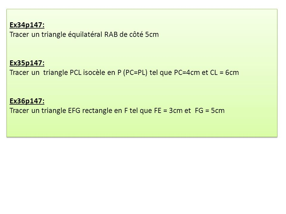 Ex34p147: Tracer un triangle équilatéral RAB de côté 5cm. Ex35p147: Tracer un triangle PCL isocèle en P (PC=PL) tel que PC=4cm et CL = 6cm.