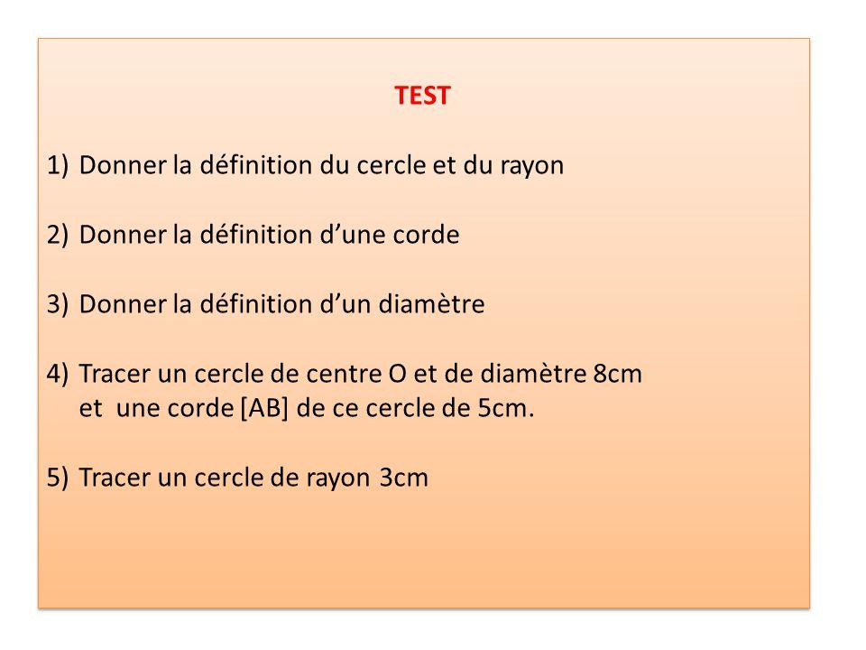 TEST Donner la définition du cercle et du rayon. Donner la définition d'une corde. Donner la définition d'un diamètre.