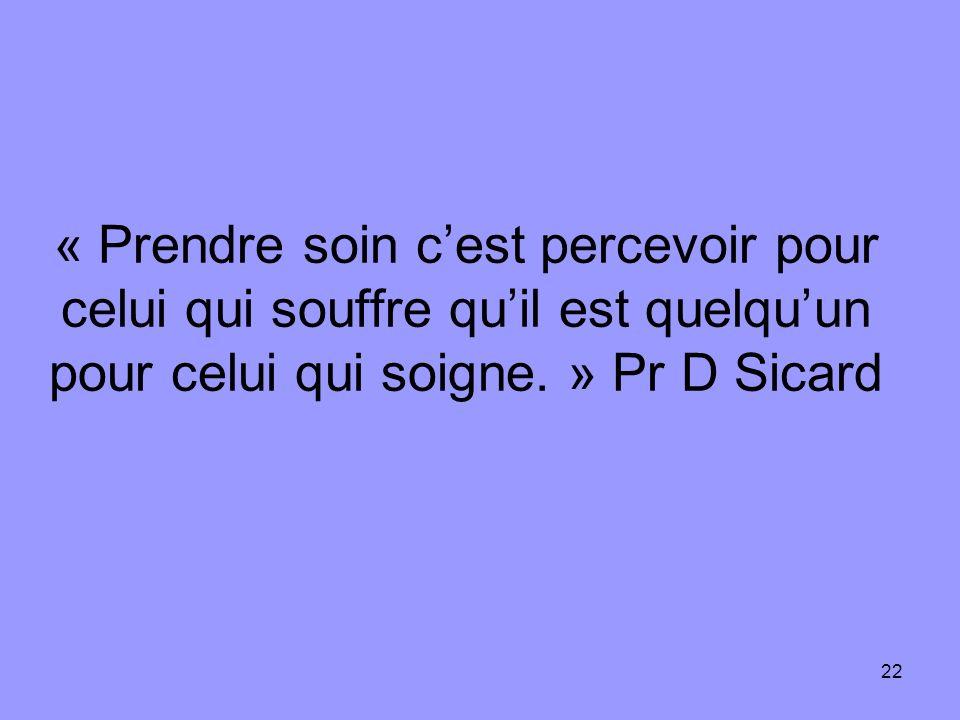 « Prendre soin c'est percevoir pour celui qui souffre qu'il est quelqu'un pour celui qui soigne. » Pr D Sicard